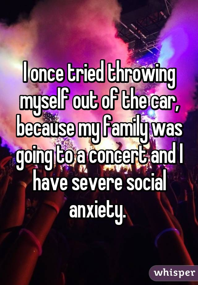 I once tried throwing myself out of the car, because my family was going to a concert and I have severe social anxiety.