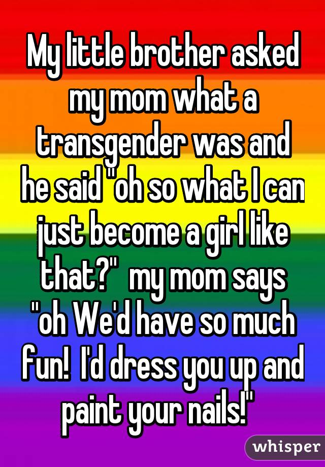 """My little brother asked my mom what a transgender was and he said """"oh so what I can just become a girl like that?""""  my mom says """"oh We'd have so much fun!  I'd dress you up and paint your nails!"""""""