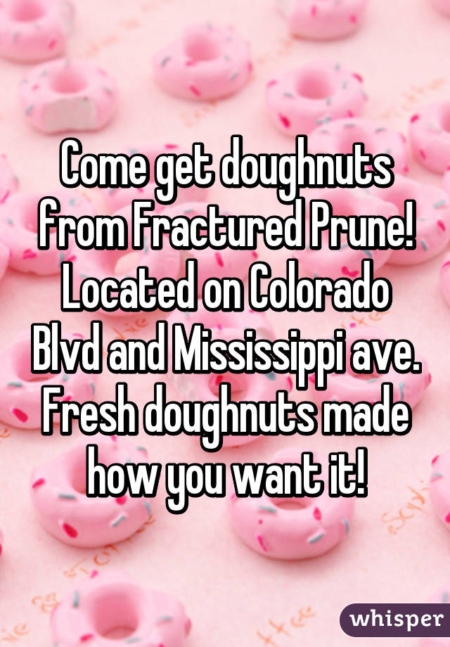 Come get doughnuts from Fractured Prune! Located on Colorado Blvd and Mississippi ave. Fresh doughnuts made how you want it!
