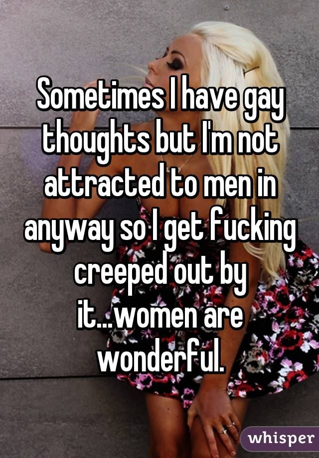 Sometimes I have gay thoughts but I'm not attracted to men in anyway so I get fucking creeped out by it...women are wonderful.