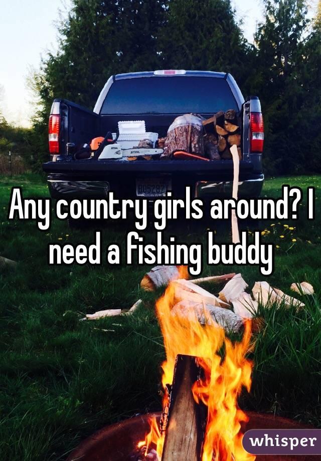 Any country girls around? I need a fishing buddy