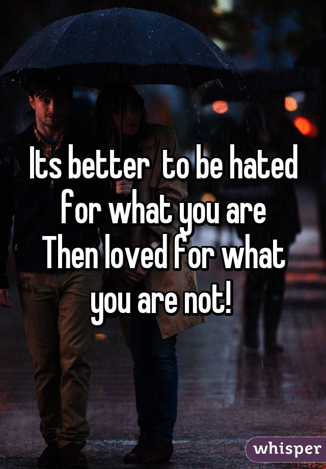 Its better  to be hated for what you are Then loved for what you are not!