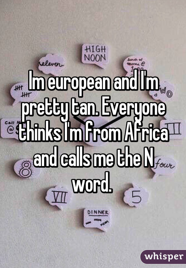 Im european and I'm pretty tan. Everyone thinks I'm from Africa and calls me the N word.