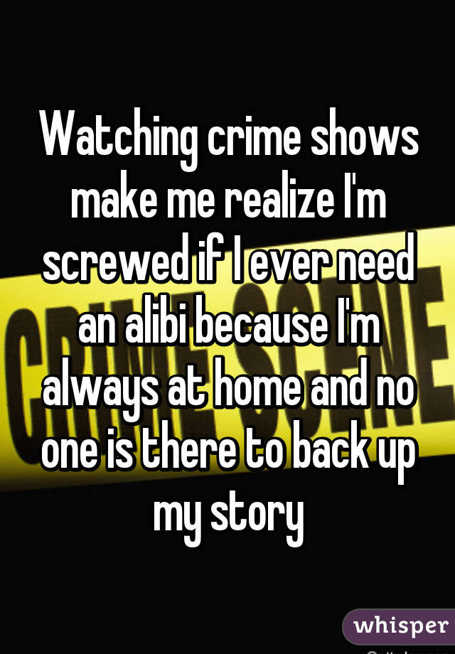Watching crime shows make me realize I'm screwed if I ever need an alibi because I'm always at home and no one is there to back up my story
