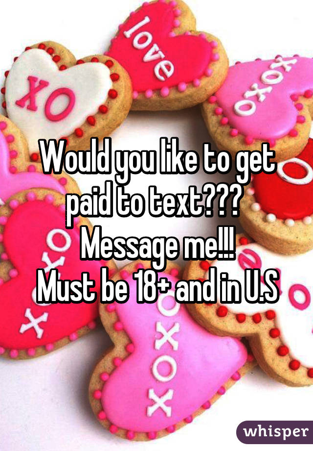 Would you like to get paid to text???  Message me!!! Must be 18+ and in U.S