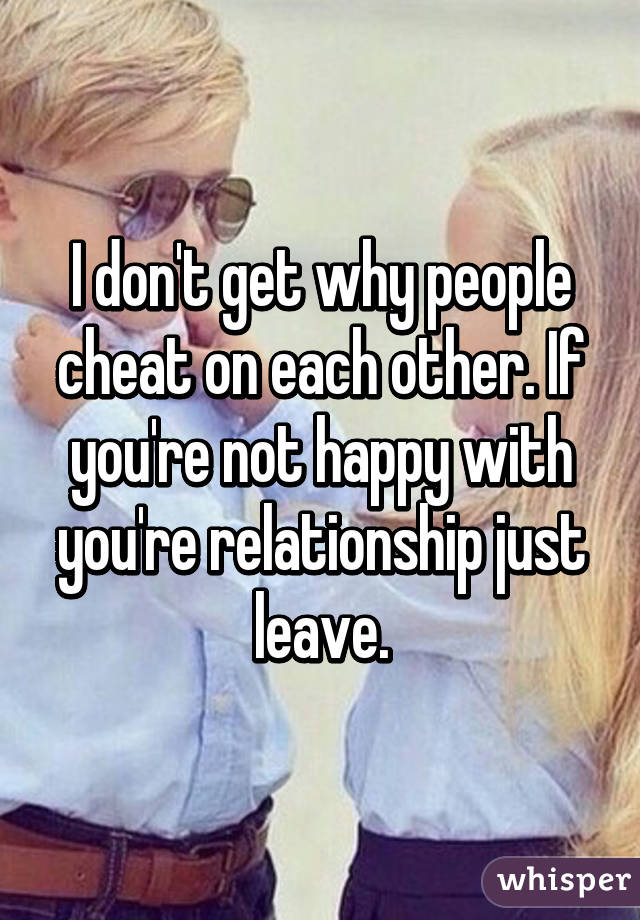I don't get why people cheat on each other. If you're not happy with you're relationship just leave.