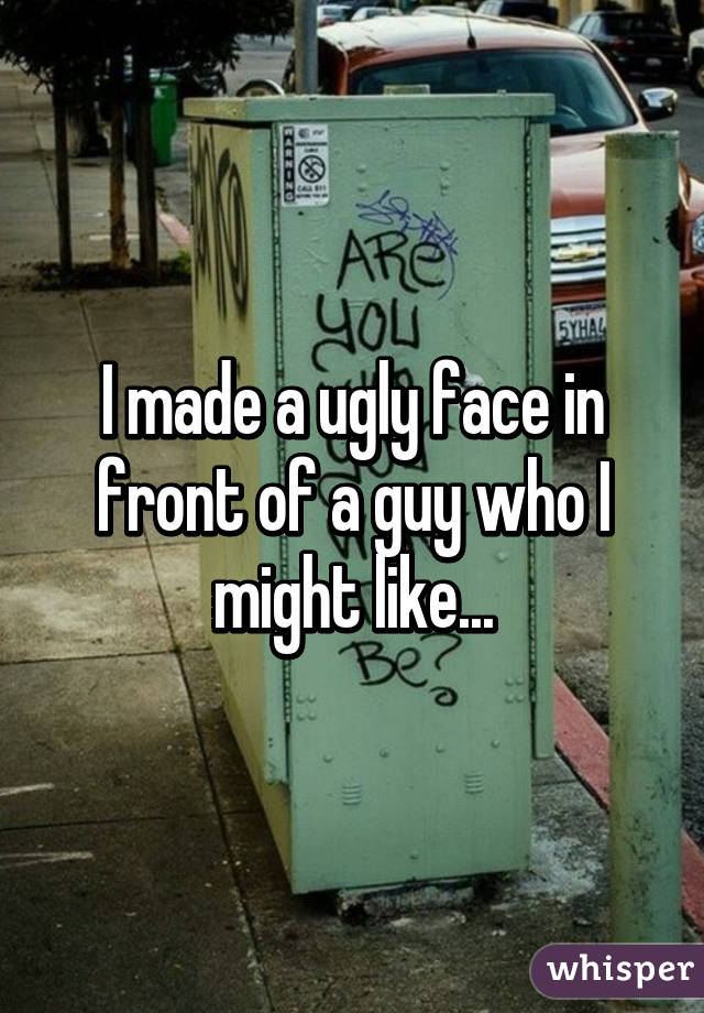 I made a ugly face in front of a guy who I might like...