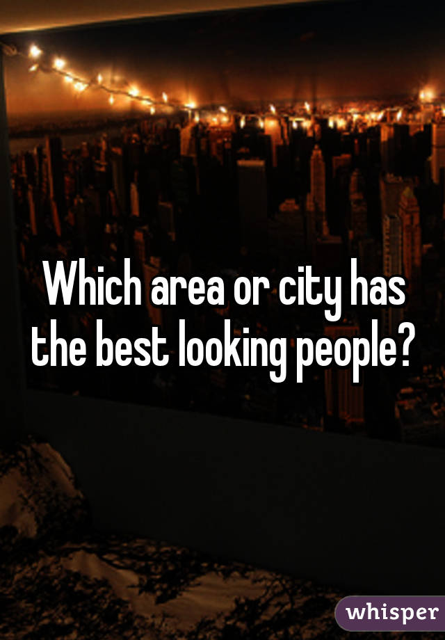 Which area or city has the best looking people?