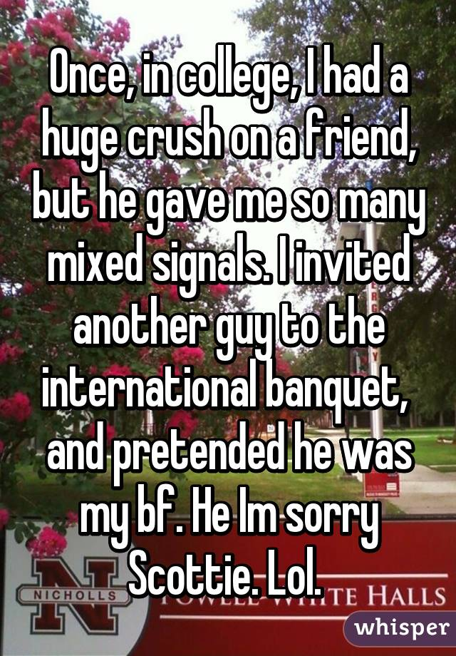 Once, in college, I had a huge crush on a friend, but he gave me so many mixed signals. I invited another guy to the international banquet,  and pretended he was my bf. He Im sorry Scottie. Lol.