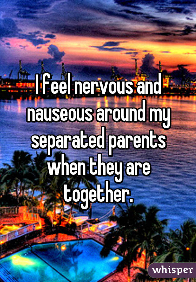 I feel nervous and nauseous around my separated parents when they are together.