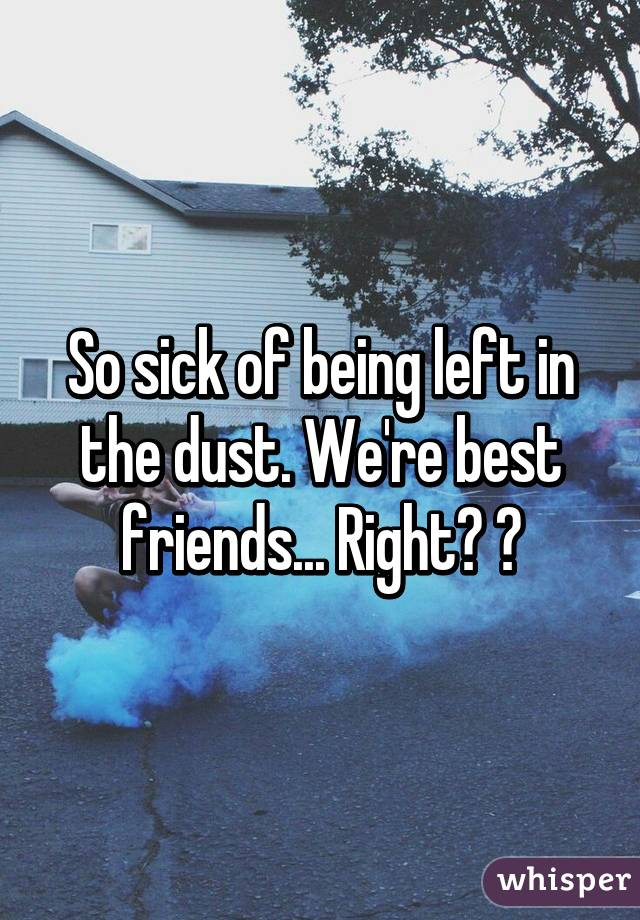 So sick of being left in the dust. We're best friends... Right? 😢