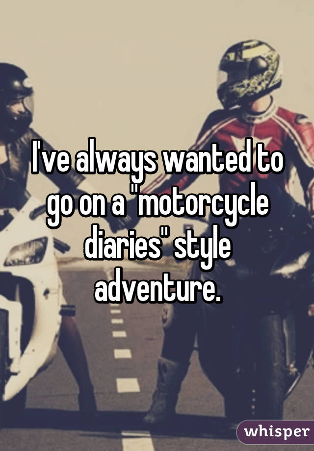 """I've always wanted to go on a """"motorcycle diaries"""" style adventure."""