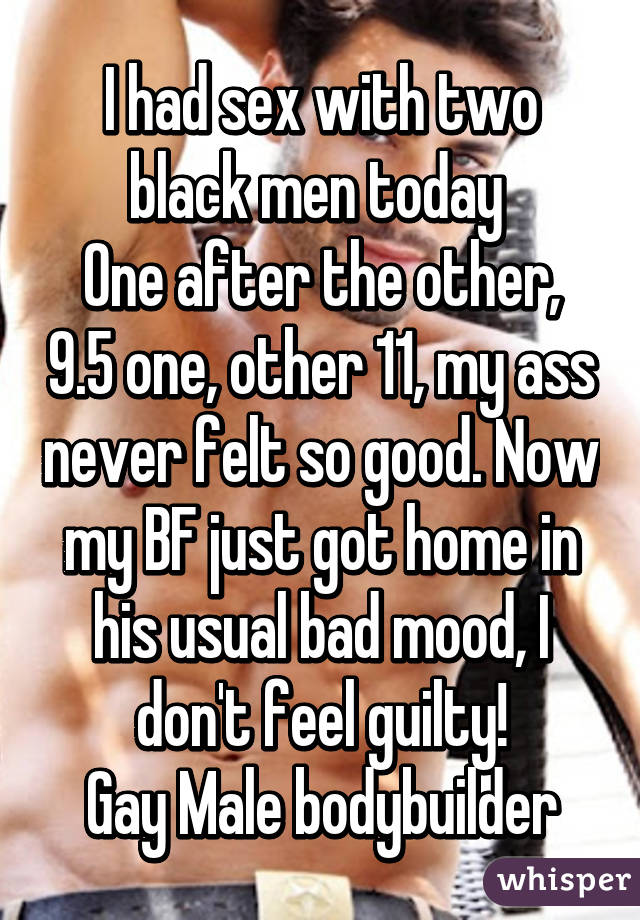 I had sex with two black men today  One after the other, 9.5 one, other 11, my ass never felt so good. Now my BF just got home in his usual bad mood, I don't feel guilty! Gay Male bodybuilder
