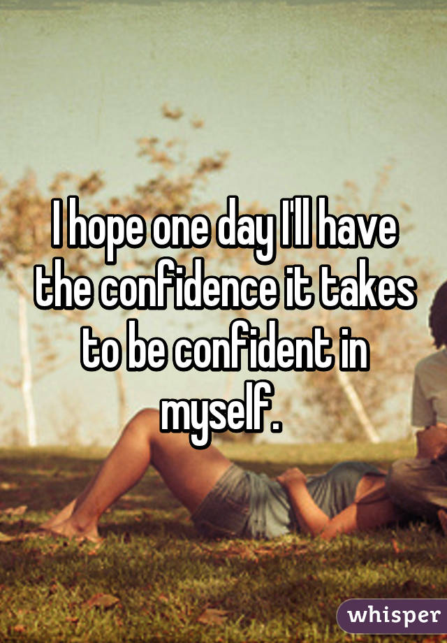 I hope one day I'll have the confidence it takes to be confident in myself.