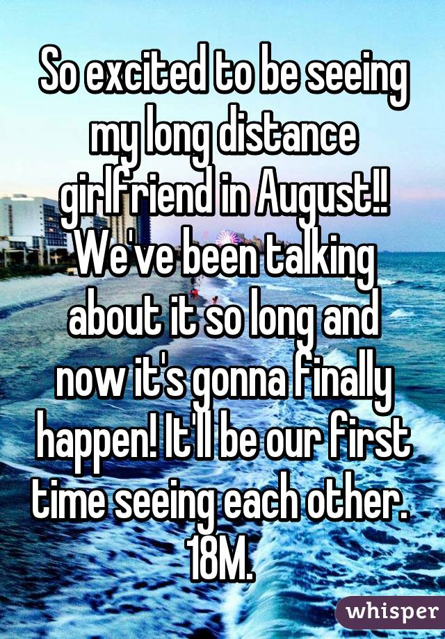 So excited to be seeing my long distance girlfriend in August!! We've been talking about it so long and now it's gonna finally happen! It'll be our first time seeing each other.  18M.