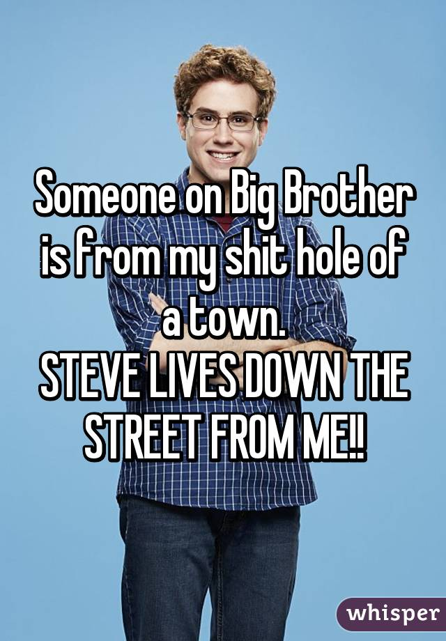 Someone on Big Brother is from my shit hole of a town. STEVE LIVES DOWN THE STREET FROM ME!!