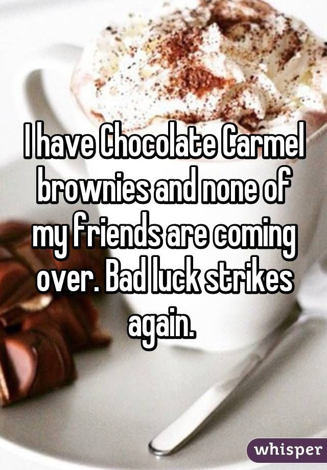 I have Chocolate Carmel brownies and none of my friends are coming over. Bad luck strikes again.