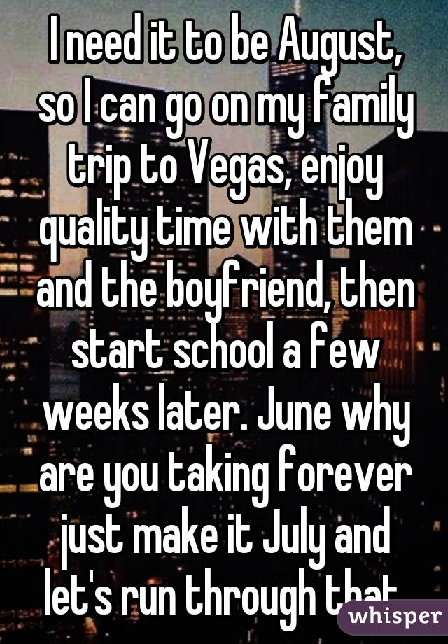 I need it to be August, so I can go on my family trip to Vegas, enjoy quality time with them and the boyfriend, then start school a few weeks later. June why are you taking forever just make it July and let's run through that.