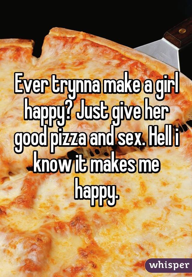 Ever trynna make a girl happy? Just give her good pizza and sex. Hell i know it makes me happy.