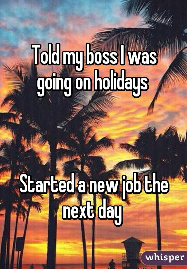 Told my boss I was going on holidays     Started a new job the next day