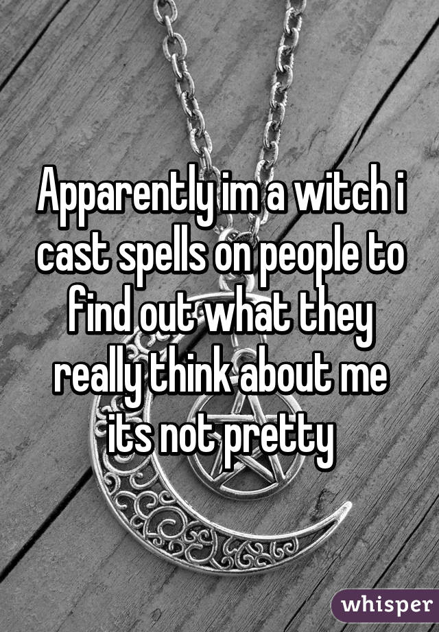 Apparently im a witch i cast spells on people to find out what they really think about me its not pretty