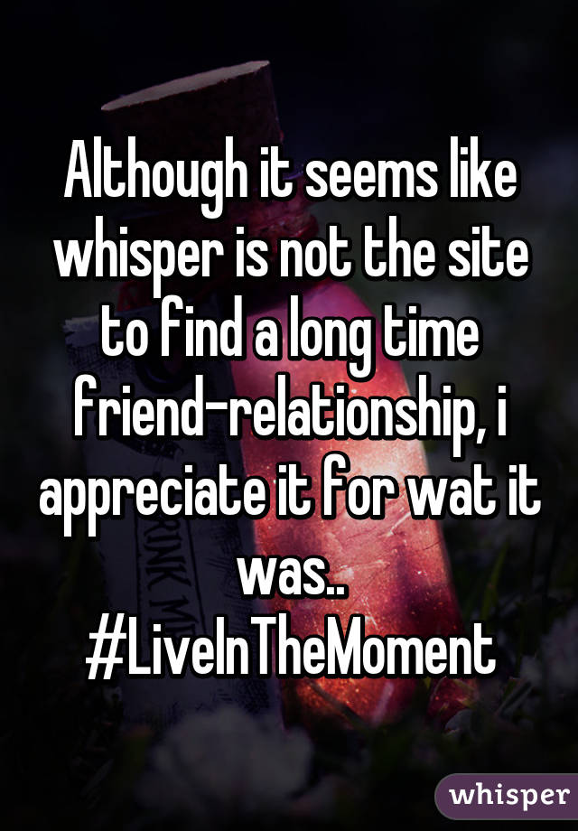Although it seems like whisper is not the site to find a long time friend-relationship, i appreciate it for wat it was.. #LiveInTheMoment