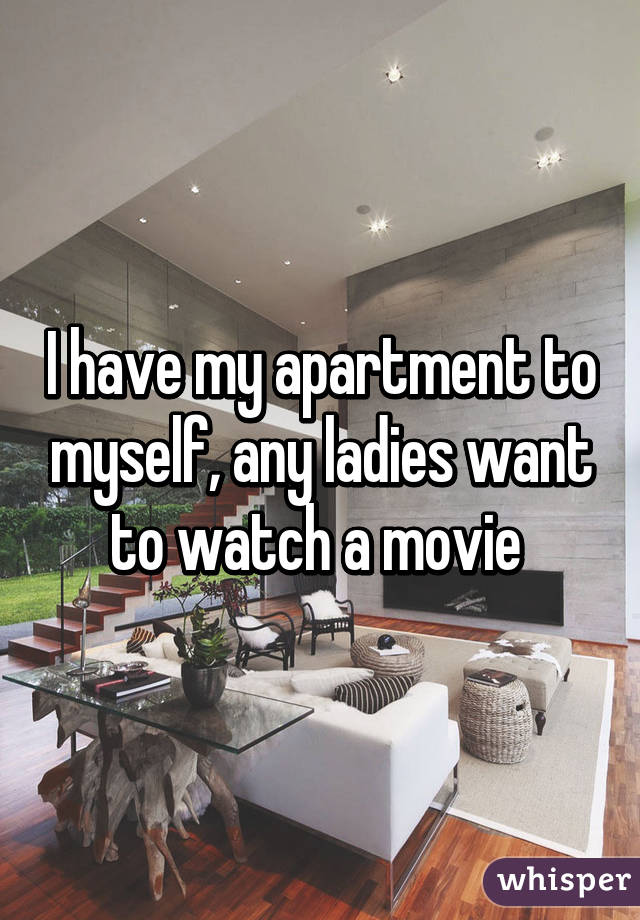 I have my apartment to myself, any ladies want to watch a movie