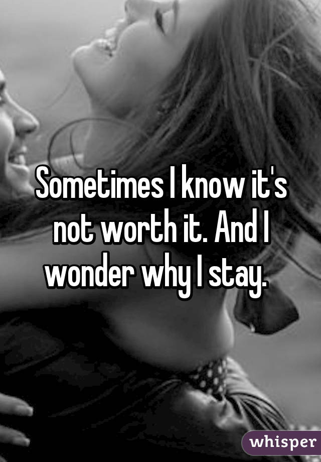 Sometimes I know it's not worth it. And I wonder why I stay.