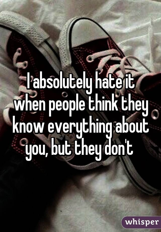 I absolutely hate it when people think they know everything about you, but they don't