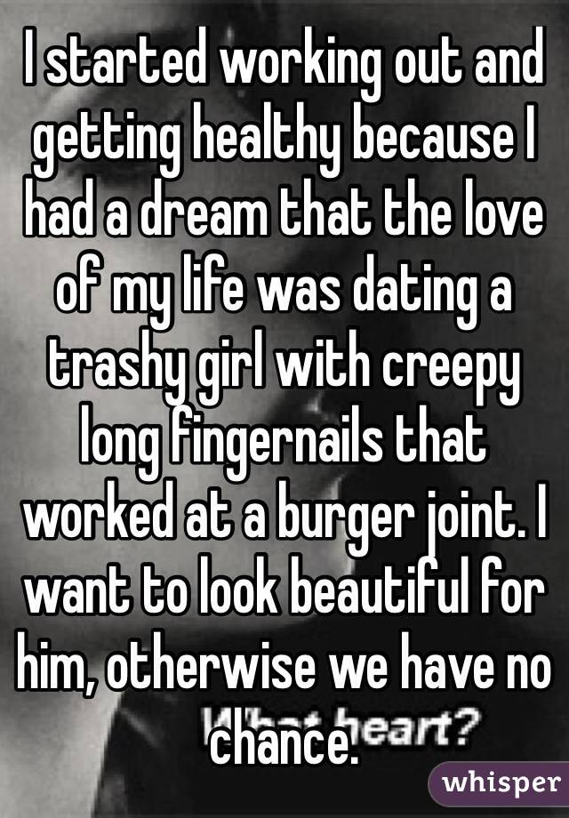 I started working out and getting healthy because I had a dream that the love of my life was dating a trashy girl with creepy long fingernails that worked at a burger joint. I want to look beautiful for him, otherwise we have no chance.