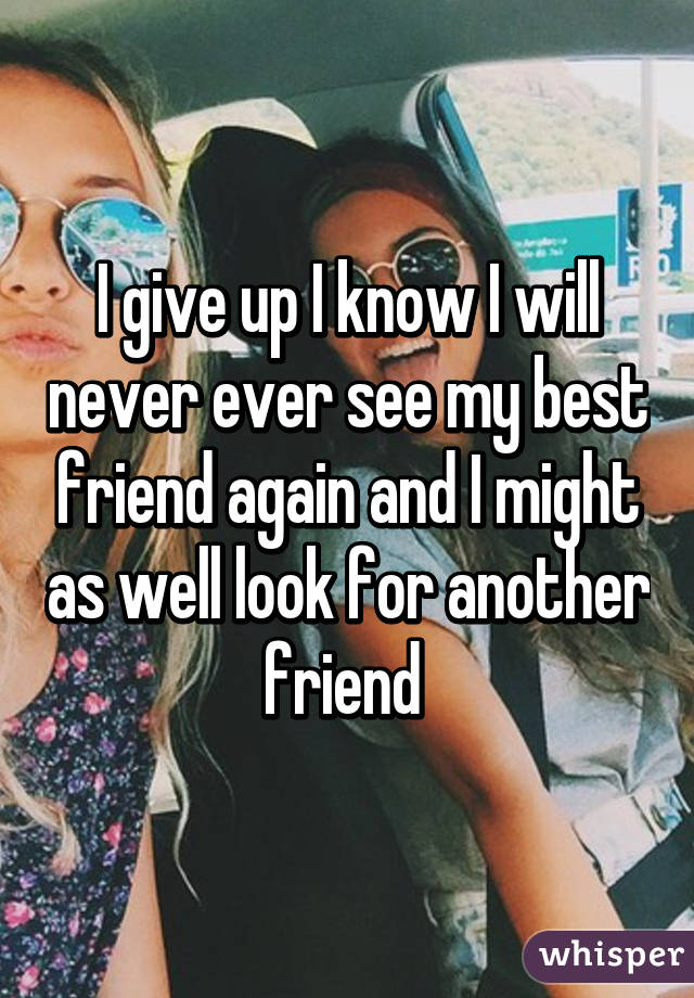 I give up I know I will never ever see my best friend again and I might as well look for another friend