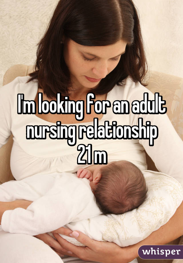 I'm looking for an adult nursing relationship 21 m