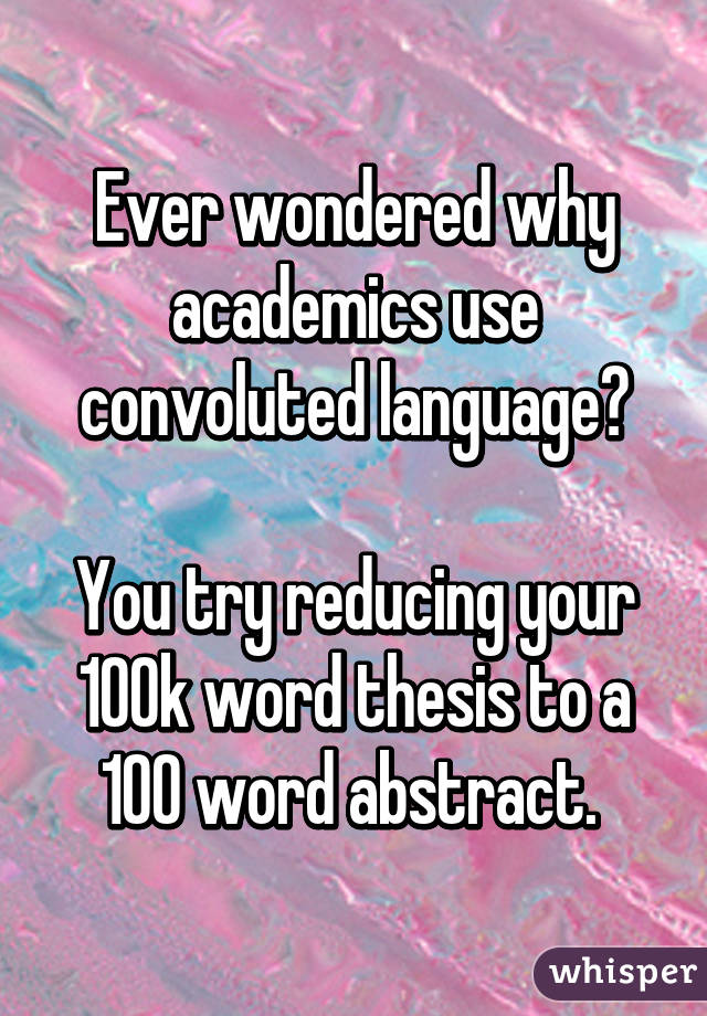 Ever wondered why academics use convoluted language?  You try reducing your 100k word thesis to a 100 word abstract.