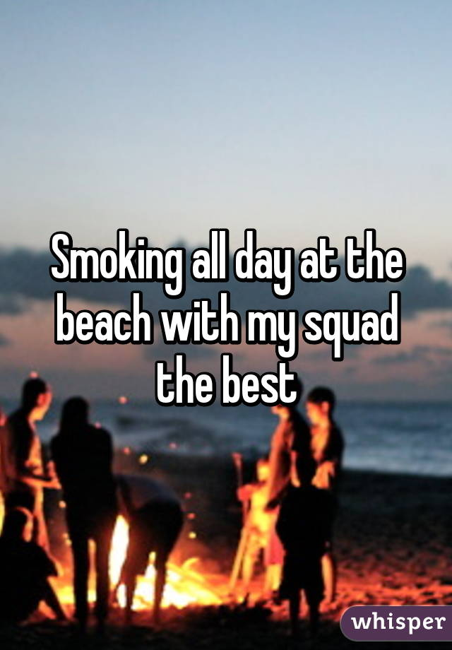 Smoking all day at the beach with my squad the best
