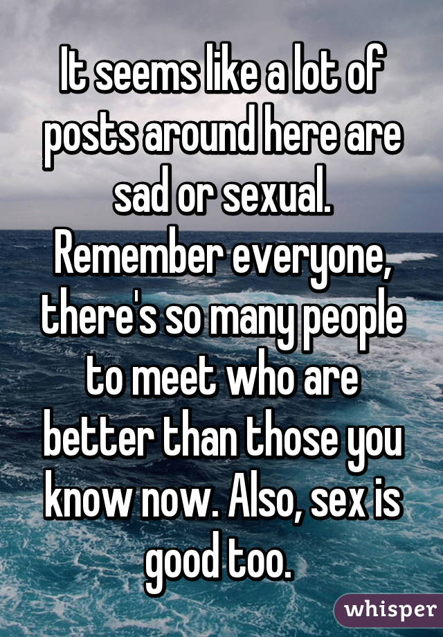 It seems like a lot of posts around here are sad or sexual. Remember everyone, there's so many people to meet who are better than those you know now. Also, sex is good too.