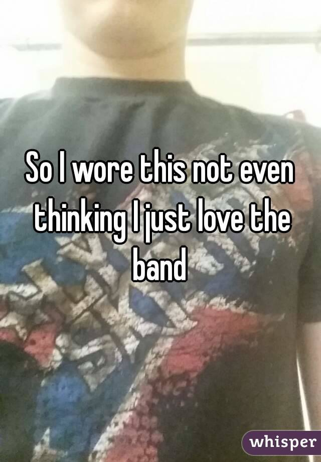 So I wore this not even thinking I just love the band
