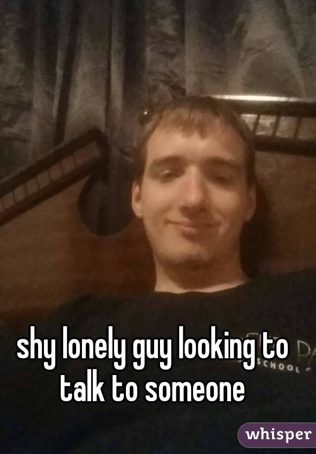 shy lonely guy looking to talk to someone