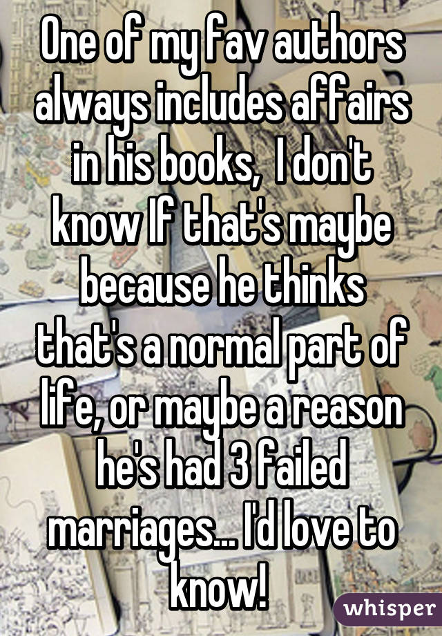 One of my fav authors always includes affairs in his books,  I don't know If that's maybe because he thinks that's a normal part of life, or maybe a reason he's had 3 failed marriages... I'd love to know!