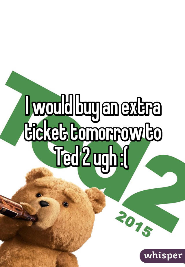 I would buy an extra ticket tomorrow to Ted 2 ugh :(