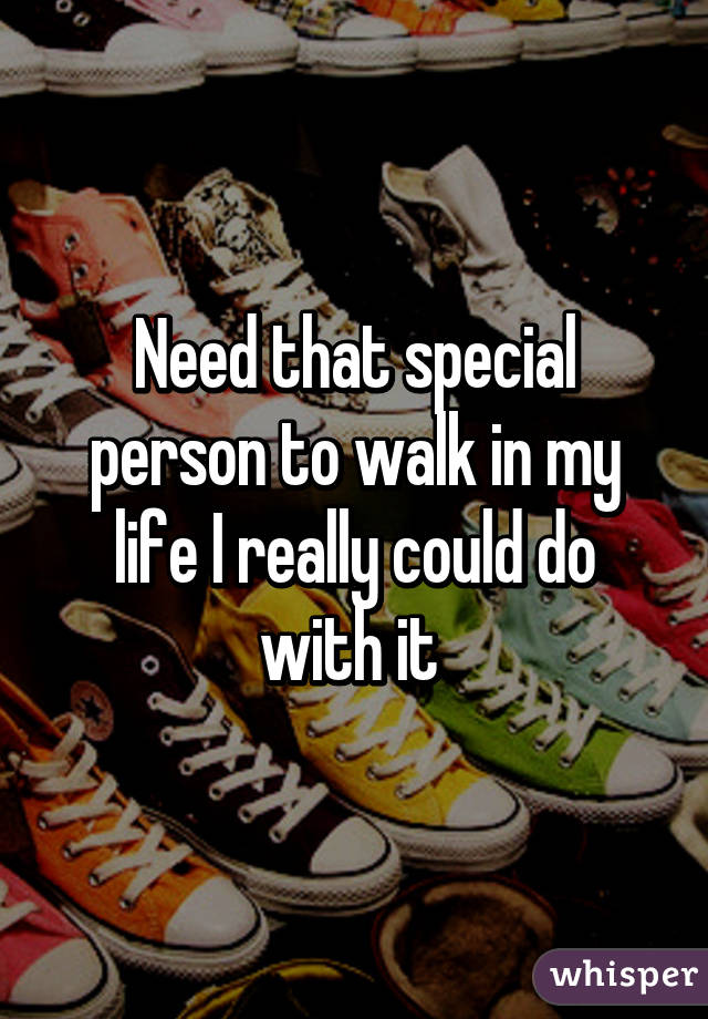 Need that special person to walk in my life I really could do with it