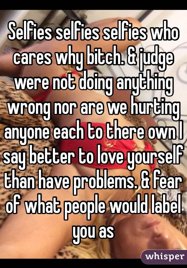 Selfies selfies selfies who cares why bitch. & judge were not doing anything wrong nor are we hurting anyone each to there own I say better to love yourself than have problems. & fear of what people would label you as