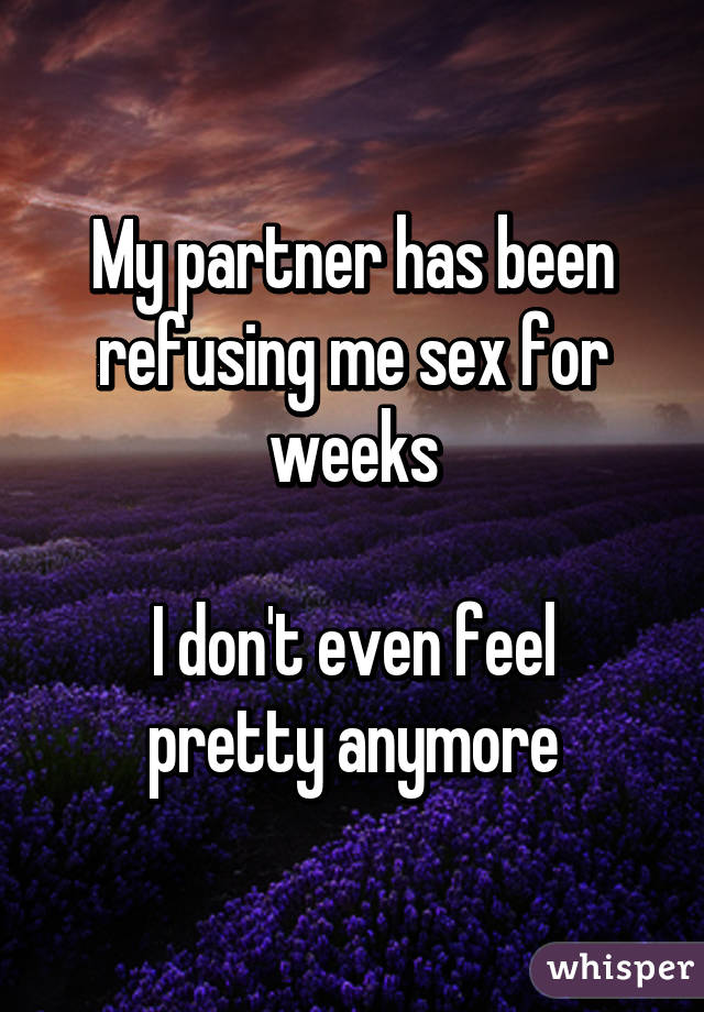 My partner has been refusing me sex for weeks  I don't even feel pretty anymore