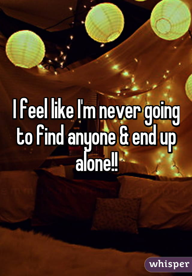 I feel like I'm never going to find anyone & end up alone!!