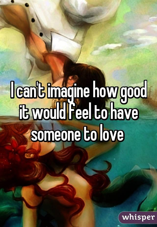 I can't imagine how good it would feel to have someone to love
