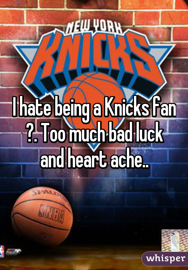 I hate being a Knicks fan 😔. Too much bad luck and heart ache..