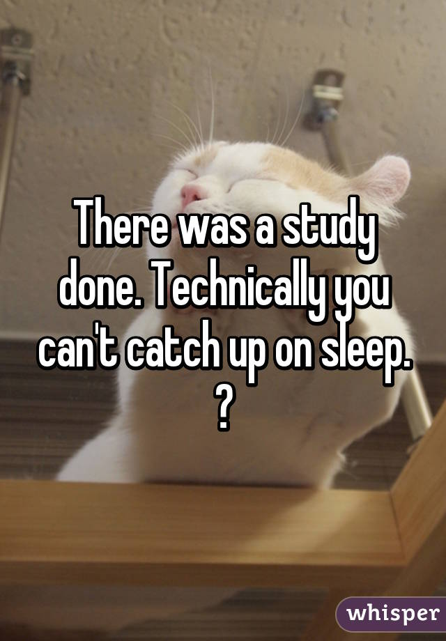 There Was A Study Done Technically You Cant Catch Up On
