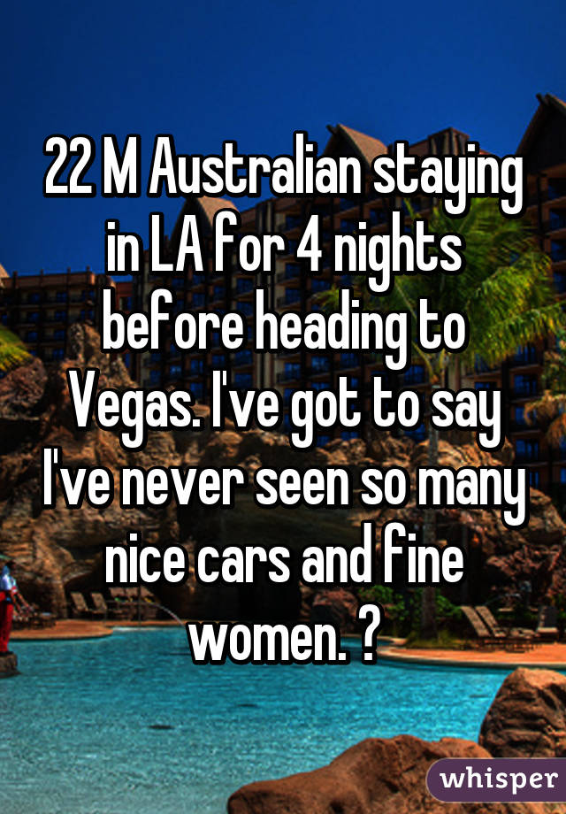 22 M Australian staying in LA for 4 nights before heading to Vegas. I've got to say I've never seen so many nice cars and fine women. 👌