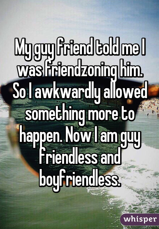 My guy friend told me I was friendzoning him. So I awkwardly allowed something more to happen. Now I am guy friendless and boyfriendless.