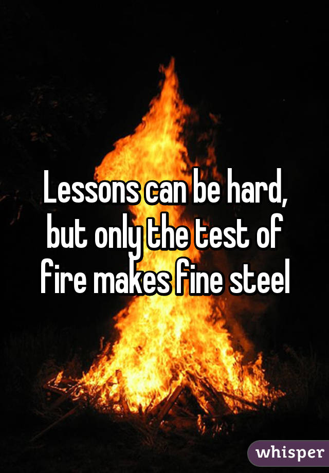 Lessons can be hard, but only the test of fire makes fine steel