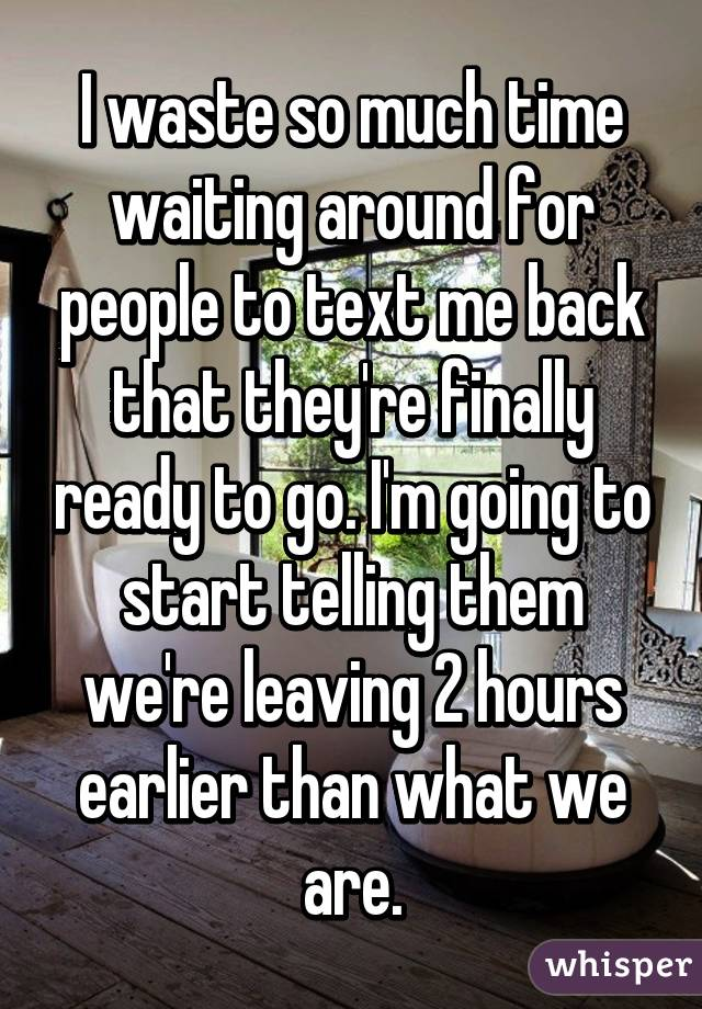 I waste so much time waiting around for people to text me back that they're finally ready to go. I'm going to start telling them we're leaving 2 hours earlier than what we are.